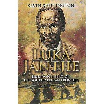 Luka Jantjie - Resistance Hero of the South African Frontier by Kevin