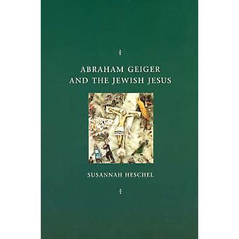 Abraham Geiger and the Jewish Jesus (2nd) by Susannah Heschel - 97802