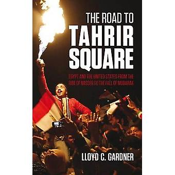 The Road to Tahrir Square - Egypt and the US from the Rise of Nasser t