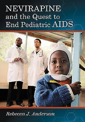 Nevirapine and the Quest to End Pediatric AIDS by Rebecca J. Anderson