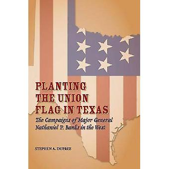 Planting the Union Flag in Texas - The Campaigns of Major General Nath
