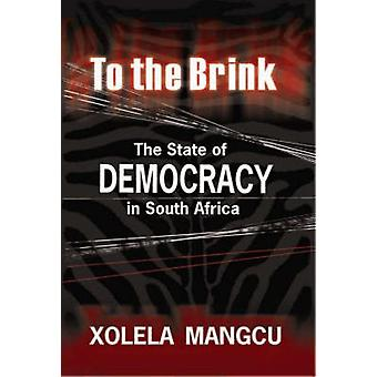 To the Brink - The State of Democracy in South Africa by Xolela Mangcu
