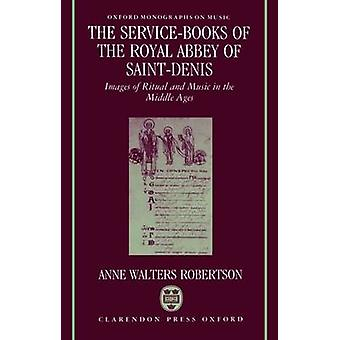 The ServiceBooks of the Royal Abbey of SaintDenis Images of Ritual and Music in the Middle Ages by Robertson & Anne W.