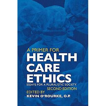 A Primer for Health Care Ethics Essays for a Pluralistic Society by ORourke & Kevin