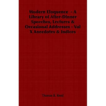 Modern Eloquence   A Library of AfterDinner Speeches Lectures  Occasional Addresses  Vol X Anecdotes  Indices by Reed & Thomas B.