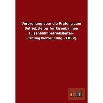 Verordnung ber die Prfung zum Betriebsleiter fr Eisenbahnen Eisenbahnbetriebsleiter Prfungsverordnung  EBPV by ohne Autor