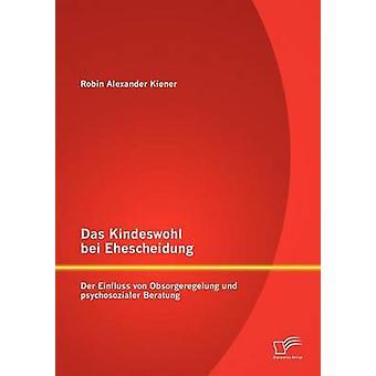 Das Kindeswohl bei Ehescheidung Der Einfluss von Obsorgeregelung und psychosozialer Beratung av Kiener & Robin Alexander