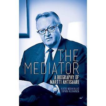 Le Médiateur - une biographie de Martti Ahtisaari par Katri Merikallio - T
