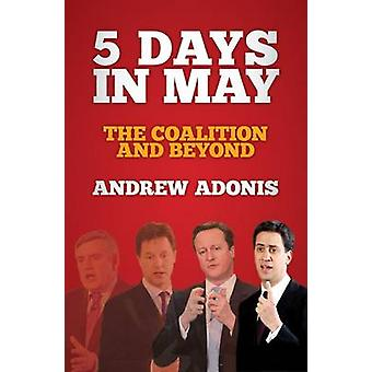 5 Days in May - The Coalition and Beyond by Andrew Adonis - 9781849545