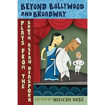 Beyond Bollywood and Broadway Plays from the South Asian Diaspora by Bose & Neilesh