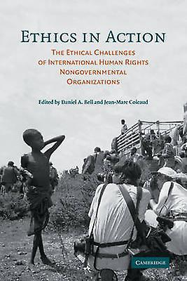 Ethics in Action The Ethical Challenges of International Huhomme Rights Nongovernmental Organizations by Bell & Daniel A.