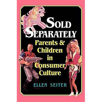 Sold Separately Children and Parents in Consumer Culture by Seiter & Ellen