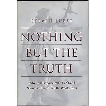 Nothing but the Truth Why Trial Lawyers Dont Cant and Shouldnt Have to Tell the Whole Truth by Lubet & Steven