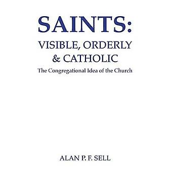Saints Visible Orderly and Catholic The Congregational Idea of the Church by Sell & Alan P. F.