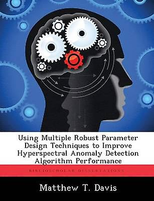 Using Multiple Robust Parameter Design Techniques to Improve Hyperspectral Anomaly Detection Algorithm Perforhommece by Davis & Matthew T.