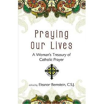 Praying Our Lives A Womans Treasury of Catholic Prayer by Bernstein C. S. J. & Eleanor