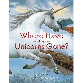 Where Have the Unicorns Gone? by Yolen - Jane/ Sanderson - Ruth (ILT)