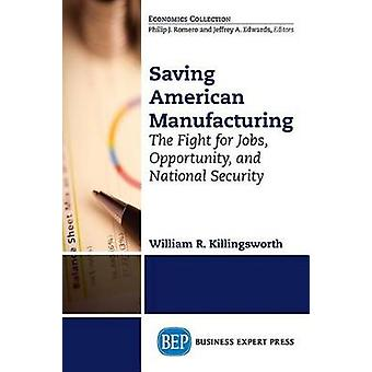 Saving American Manufacturing The Fight for Jobs Opportunity and National Security by Killingsworth & William R.