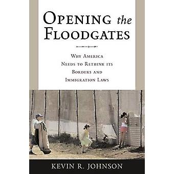 Opening the Floodgates Why America Needs to Rethink its Borders and Immigration Laws by Johnson & Kevin R.