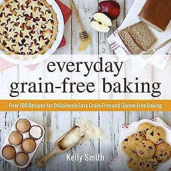 Everyday Grain-Free Baking - Over 100 Recipes for Deliciously Easy Gra