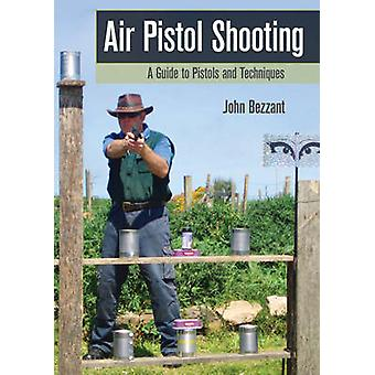 Air Pistol Shooting - A Guide to Pistols and Techniques by John Bezzan
