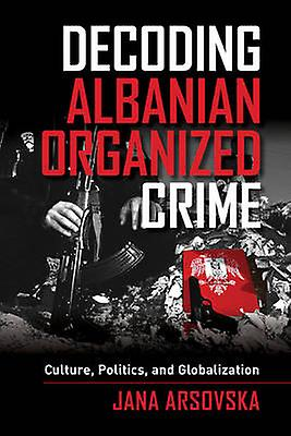 Decoding Albanian Organized Crime - Culture - Politics - and Globaliza