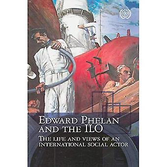 Edward Phelan and the ILO: Life and Views on an International Social Actor