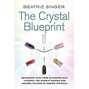 Crystal Blueprint: Återknyta kontakten med ditt autentiska själv genom uråldrig visdom och Modern vetenskap kvartskristaller