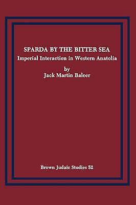 Sparda by the Bitter Sea Imperial Interaction in Western Anatolia by Balcer & Jack Martin