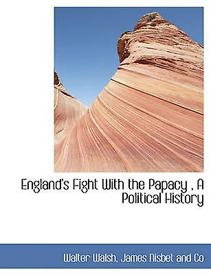 Englands Fight With the Papacy  A Political History by Walsh & Walter