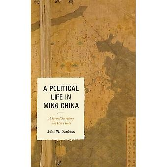 A Political Life in Ming China A Grand Secretary and His Times by Dardess & John W.