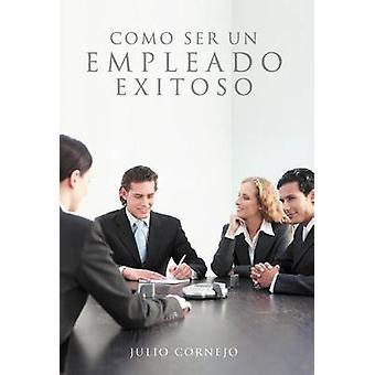 Como Ser Un Empleado Exitoso by Cornejo & Julio