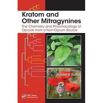 Kratom and Other Mitragynines: The Chemistry and Pharmacology of Opioids from a Non-Opium Source (Hardcover) by Raffa Robert B.