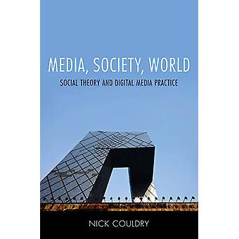Media - Society - World - Social Theory and Digital Media Practice by