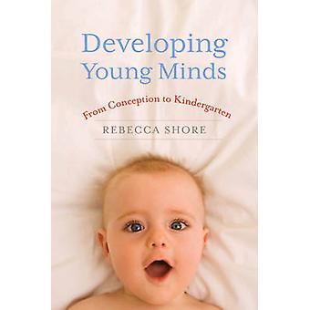 Developing Young Minds - From Conception to Kindergarten by Rebecca Sh