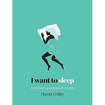 I Want to Sleep - How to Get a Good Night's Sleep by Harriet Griffey -