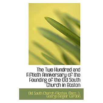 The Two Hundred and Fiftieth Anniversary of the Founding of the Old South Church in Boston by South Church Boston & Mass . & George