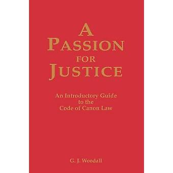 A Passion for Justice A Practical Guide to the Code of Canon Law by Woodall & G. J.