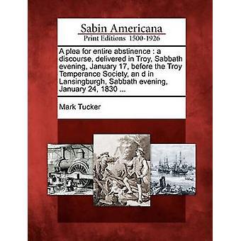 Ein Plädoyer für die gesamte Abstinenz ein Diskurs in Troja Sabbat Abend 17 Januar vor Troja Temperance Gesellschaft ein d Lansingburg Sabbat Abend 24. Januar 1830 geliefert... von Tucker & Mark