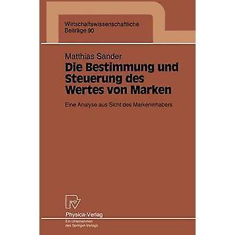Die Bestimmung und Steuerung des Wertes von Marken  Eine Analyse aus Sicht des Markeninhabers by Sander & Matthias