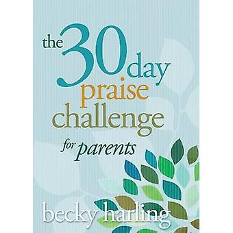 The 30-Day Praise Challenge for Parents by Becky Harling - 9781434705