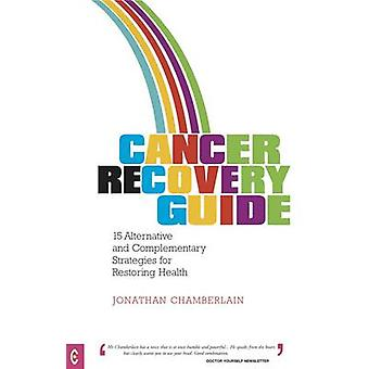 Cancer Recovery Guide - 15 Alternative and Complementary Strategies fo