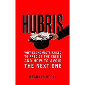 Hubris  Why Economists Failed to Predict the Crisis and How to Avoid the Next One by Meghnad Desai