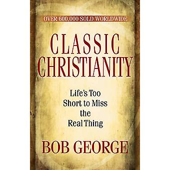 Classic Christianity - Life's Too Short to Miss the Real Thing by Bob