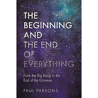 The Beginning and the End of Everything - From the Big Bang to the End