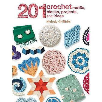 201 Crochet Motifs - Blocks - Projects and Ideas by Melody Griffiths