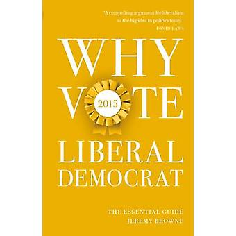 Why Vote Liberal Democrat - The Essential Guide - 2015 by Jeremy Browne