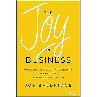 The Joy in Business: Innovative Ideas to Find Positivity (and Profit) in Your Daily Work Life