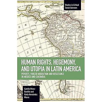 Human Rights, Hegemony, and� Utopia in Latin America: Poverty, Forced Migration and Resistance in Mexico and Colombia