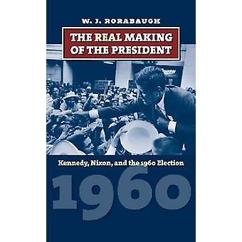 The Real Making of the President Kennedy Nixon and the 1960 Election by Rorabaugh & William J.